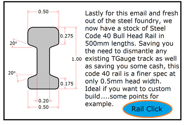 Lastly for this email and fresh out of the steel foundry, we now have a stock of Steel Code 40 Bull Head Rail in 500mm lengths. Saving you the need to dismantle any existing TGauge track as well as saving you some cash, this code 40 rail is a finer spec at only 0.5mm head width. Ideal if you want to custom build...some points for example.