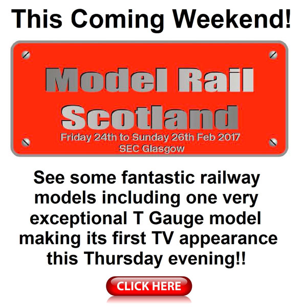 This Coming Weekend!Model Rail Scotland - Friday 24th to Sunday 26th February - SEC Glasgow. See some fantastic railway models including one very exceptional T Guage model making its firstTV appearance this Thursday evening!
