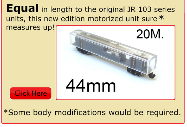 Equal in length to the original JR 103 series units, this new edition motorized unit sure measures up! (some body modifications would be required)